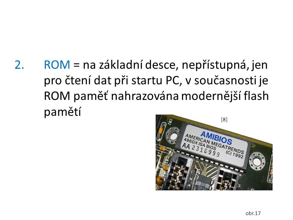 2.ROM = na základní desce, nepřístupná, jen pro čtení dat při startu PC, v současnosti je ROM paměť nahrazována modernější flash pamětí [8][8] obr.17