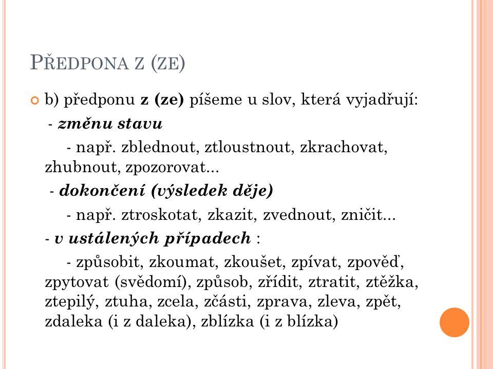 P ŘEDPONA Z ( ZE ) b) předponu z (ze) píšeme u slov, která vyjadřují: - změnu stavu - např.