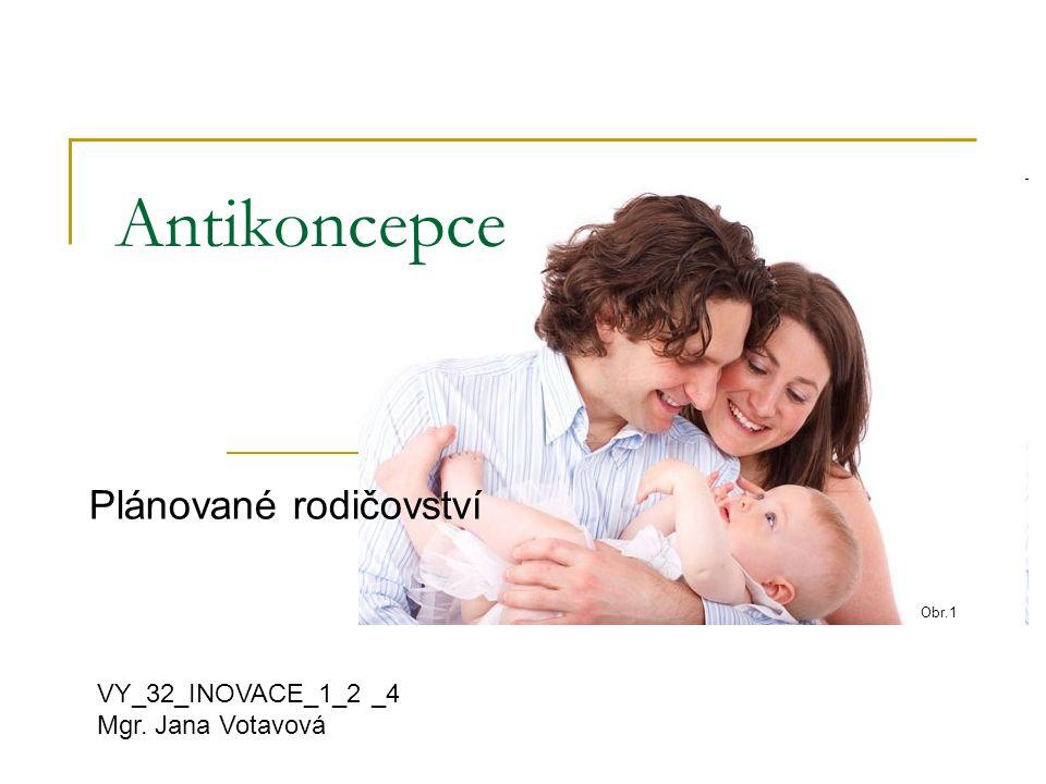 Antikoncepce Plánované rodičovství VY_32_INOVACE_1_2 _4 Mgr. Jana Votavová Obr.1