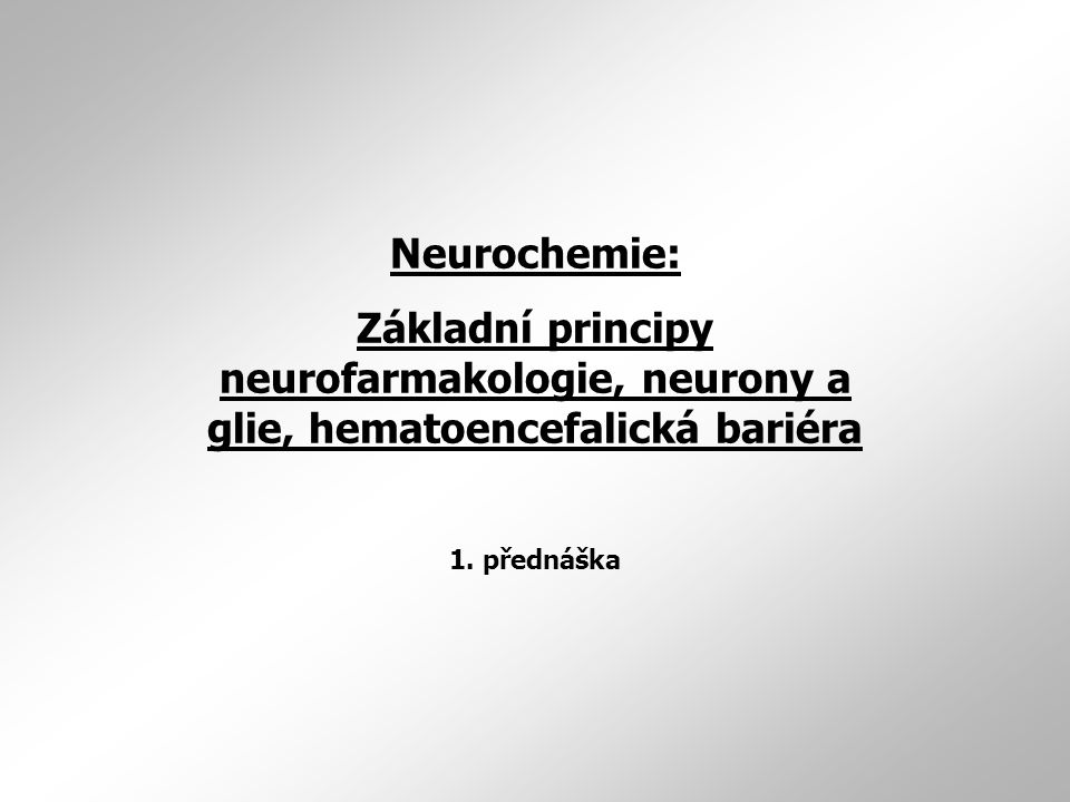 Neurochemie: Základní principy neurofarmakologie, neurony a glie, hematoencefalická bariéra 1.
