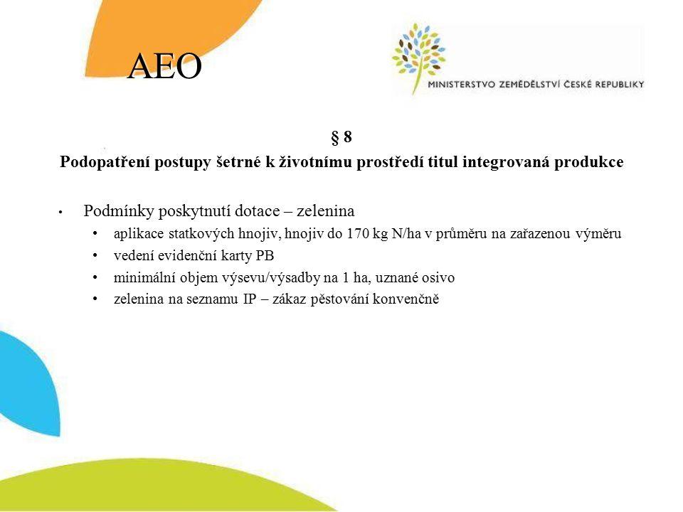 AEO § 8 Podopatření postupy šetrné k životnímu prostředí titul integrovaná produkce Podmínky poskytnutí dotace – zelenina aplikace statkových hnojiv, hnojiv do 170 kg N/ha v průměru na zařazenou výměru vedení evidenční karty PB minimální objem výsevu/výsadby na 1 ha, uznané osivo zelenina na seznamu IP – zákaz pěstování konvenčně