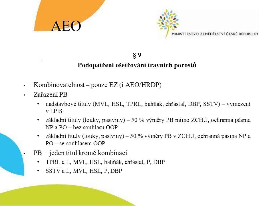 AEO § 9 Podopatření ošetřování travních porostů Kombinovatelnost – pouze EZ (i AEO/HRDP) Zařazení PB nadstavbové tituly (MVL, HSL, TPRL, bahňák, chřástal, DBP, SSTV) – vymezení v LPIS základní tituly (louky, pastviny) – 50 % výměry PB mimo ZCHÚ, ochranná pásma NP a PO – bez souhlasu OOP základní tituly (louky, pastviny) – 50 % výměry PB v ZCHÚ, ochranná pásma NP a PO – se souhlasem OOP PB = jeden titul kromě kombinací TPRL a L, MVL, HSL, bahňák, chřástal, P, DBP SSTV a L, MVL, HSL, P, DBP
