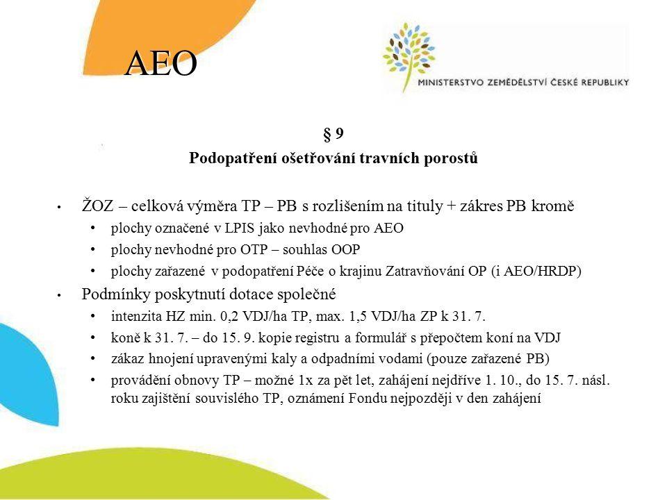 AEO § 9 Podopatření ošetřování travních porostů ŽOZ – celková výměra TP – PB s rozlišením na tituly + zákres PB kromě plochy označené v LPIS jako nevhodné pro AEO plochy nevhodné pro OTP – souhlas OOP plochy zařazené v podopatření Péče o krajinu Zatravňování OP (i AEO/HRDP) Podmínky poskytnutí dotace společné intenzita HZ min.