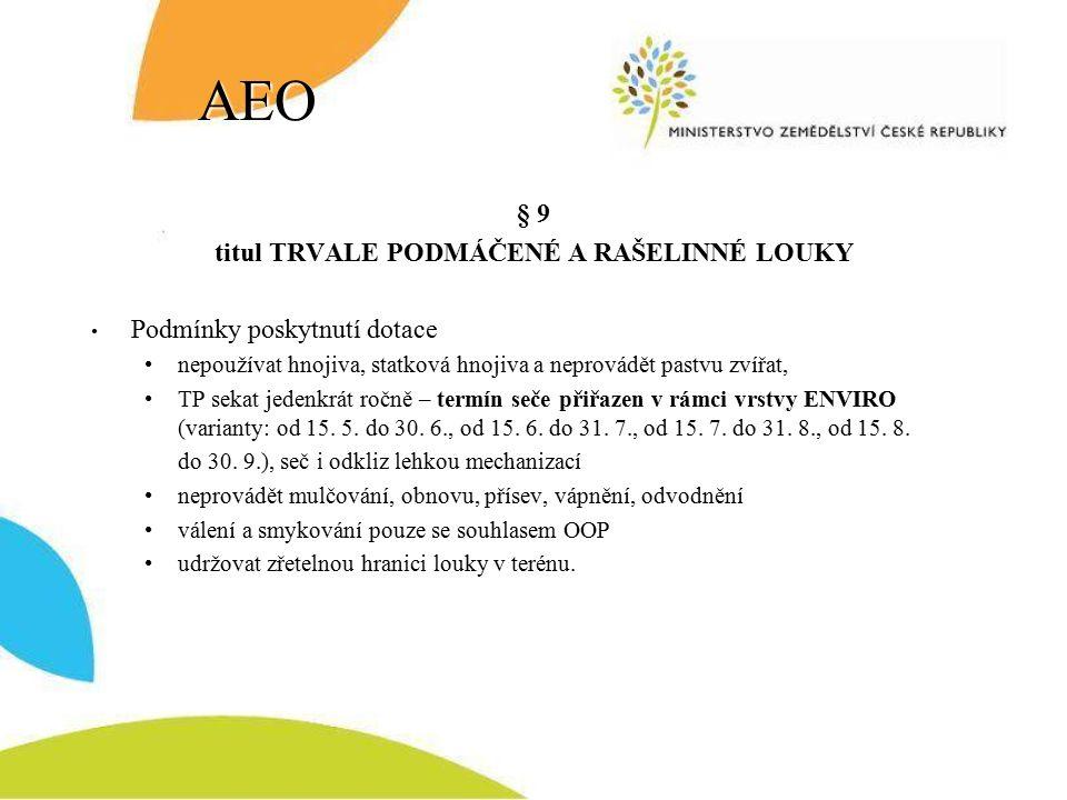 AEO § 9 titul TRVALE PODMÁČENÉ A RAŠELINNÉ LOUKY Podmínky poskytnutí dotace nepoužívat hnojiva, statková hnojiva a neprovádět pastvu zvířat, TP sekat jedenkrát ročně – termín seče přiřazen v rámci vrstvy ENVIRO (varianty: od 15.