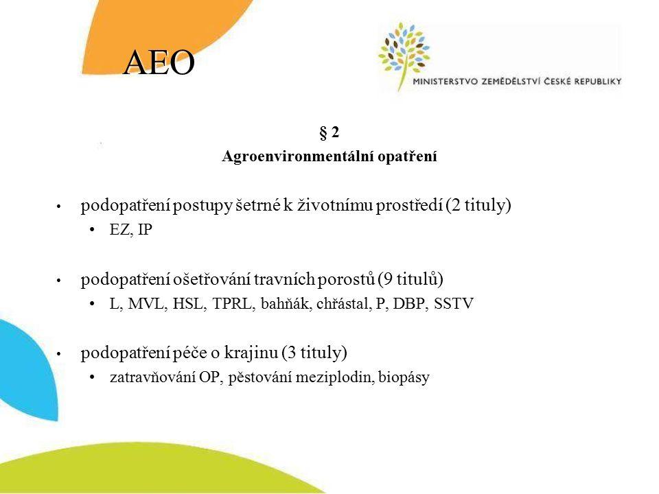 AEO § 2 Agroenvironmentální opatření podopatření postupy šetrné k životnímu prostředí (2 tituly) EZ, IP podopatření ošetřování travních porostů (9 titulů) L, MVL, HSL, TPRL, bahňák, chřástal, P, DBP, SSTV podopatření péče o krajinu (3 tituly) zatravňování OP, pěstování meziplodin, biopásy