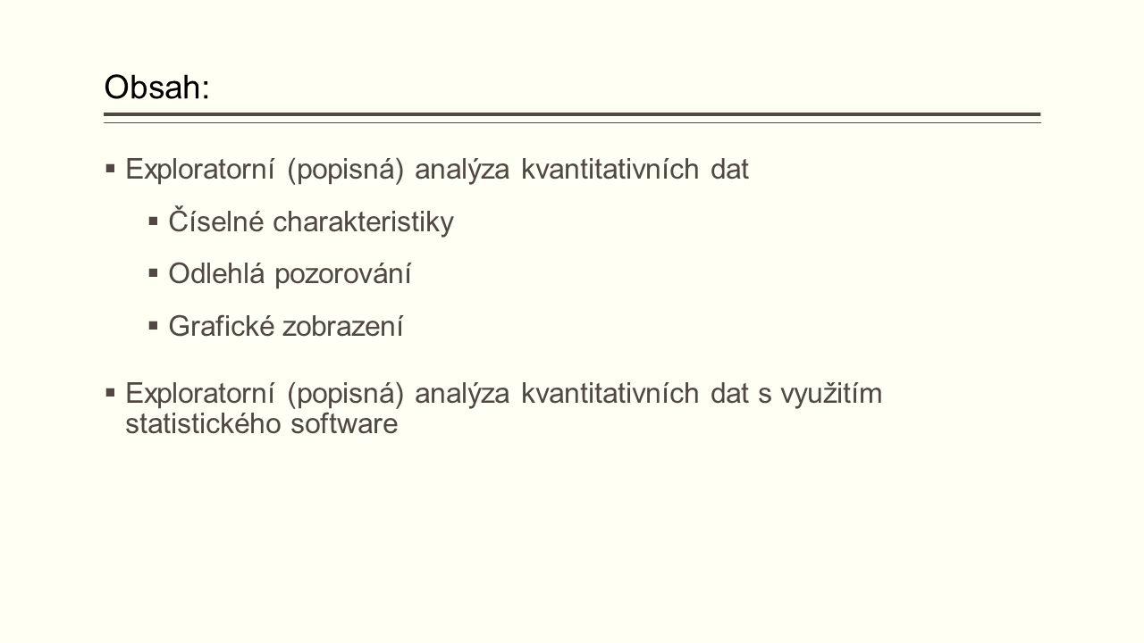 Obsah:  Exploratorní (popisná) analýza kvantitativních dat  Číselné charakteristiky  Odlehlá pozorování  Grafické zobrazení  Exploratorní (popisn