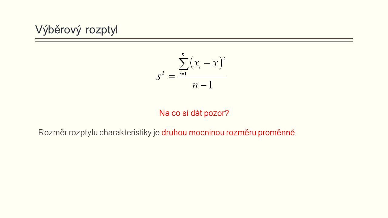 Výběrový rozptyl Na co si dát pozor? Rozměr rozptylu charakteristiky je druhou mocninou rozměru proměnné.