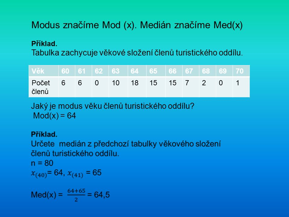 Modus značíme Mod (x). Medián značíme Med(x) Příklad. Tabulka zachycuje věkové složení členů turistického oddílu. Věk6061626364656667686970 Počet člen