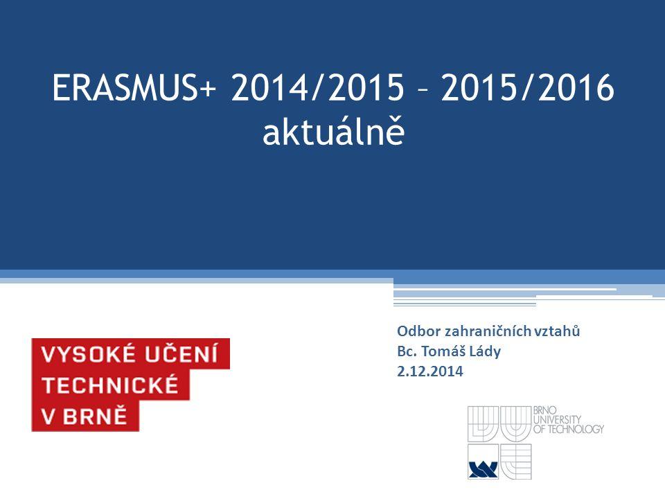 ERASMUS+ 2014/2015 – 2015/2016 aktuálně Odbor zahraničních vztahů Bc. Tomáš Lády 2.12.2014