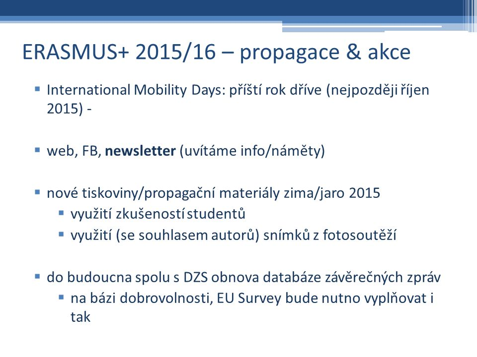 ERASMUS+ 2015/16 – propagace & akce  International Mobility Days: příští rok dříve (nejpozději říjen 2015) -  web, FB, newsletter (uvítáme info/náměty)  nové tiskoviny/propagační materiály zima/jaro 2015  využití zkušeností studentů  využití (se souhlasem autorů) snímků z fotosoutěží  do budoucna spolu s DZS obnova databáze závěrečných zpráv  na bázi dobrovolnosti, EU Survey bude nutno vyplňovat i tak