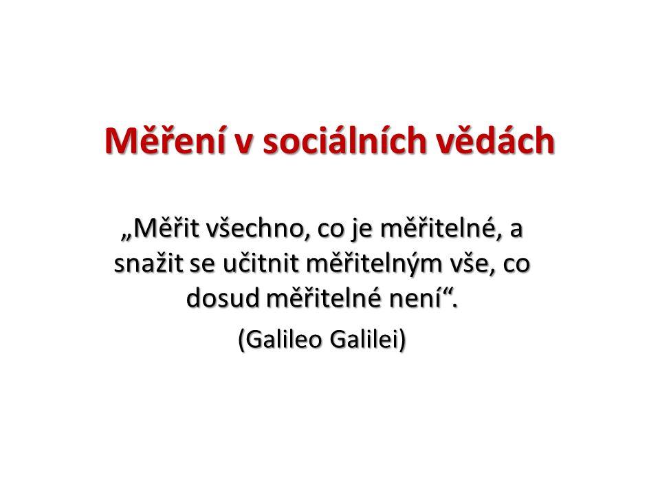 """Měření v sociálních vědách """"Měřit všechno, co je měřitelné, a snažit se učitnit měřitelným vše, co dosud měřitelné není ."""