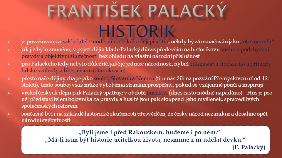 """ je považován za zakladatele moderního českého dějepisectví, někdy bývá označován jako """"otec národa  jak již bylo zmíněno, v pojetí dějin klade Palacký důraz především na historikovu snahu o podchycení pravdy a objektivní skutečnosti bez ohledu na vlastní národní příslušnost  pro Palackého tedy nebylo důležité, jaké je jedinec národnosti, nýbrž zda zastává či nezastává principy lidské svobody a liberalismu (demokracie)  přesto naše dějiny chápe jako souboj Slovanů a Němců (ti u nás žili na pozvání Přemyslovců už od 12."""