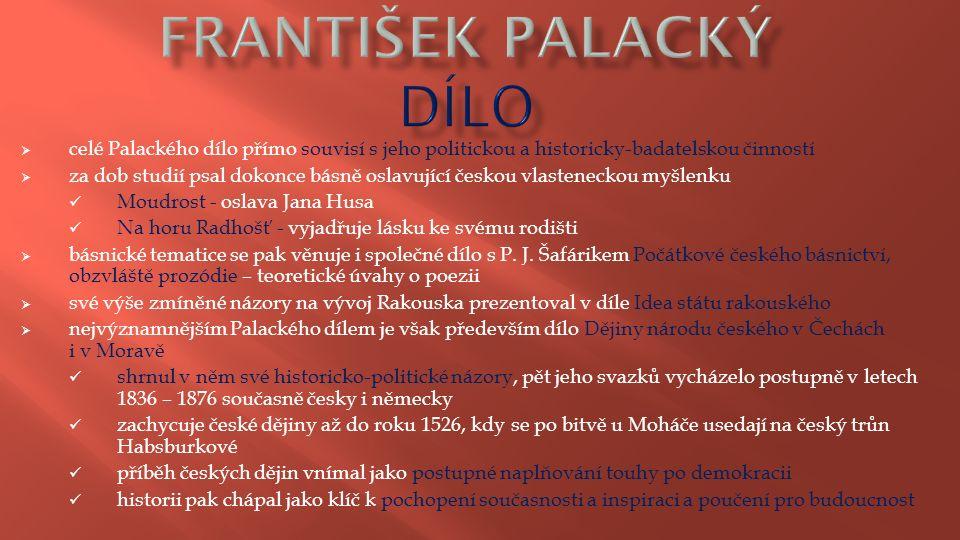  celé Palackého dílo přímo souvisí s jeho politickou a historicky-badatelskou činností  za dob studií psal dokonce básně oslavující českou vlastenec