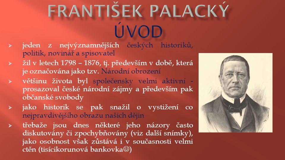  jeden z nejvýznamnějších českých historiků, politik, novinář a spisovatel  žil v letech 1798 – 1876, tj. především v době, která je označována jako