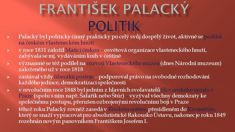  Palacký byl politicky činný prakticky po celý svůj dospělý život, aktivně se podílel na českém vlasteneckém hnutí  v roce 1831 založil Matici česko