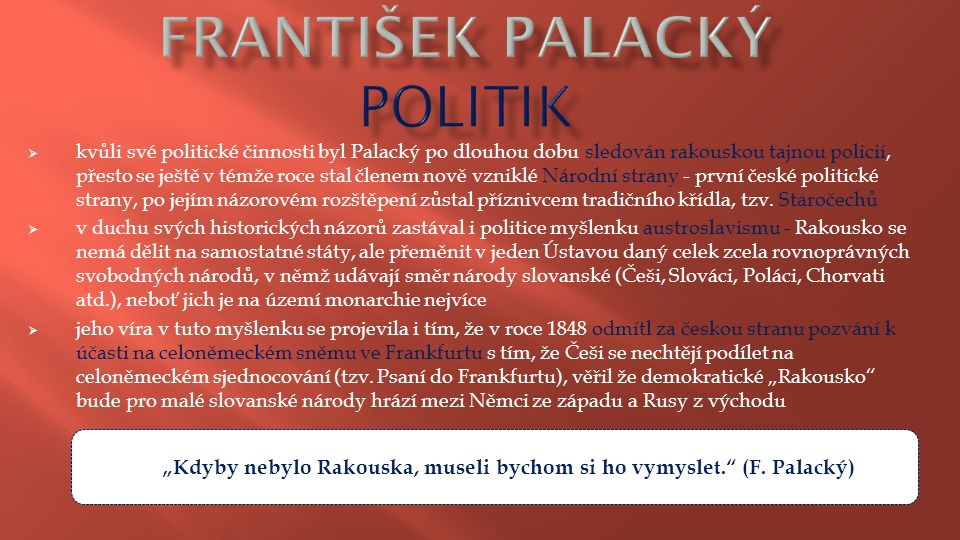  kvůli své politické činnosti byl Palacký po dlouhou dobu sledován rakouskou tajnou policií, přesto se ještě v témže roce stal členem nově vzniklé Národní strany - první české politické strany, po jejím názorovém rozštěpení zůstal příznivcem tradičního křídla, tzv.