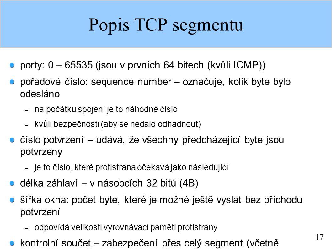 17 Popis TCP segmentu porty: 0 – 65535 (jsou v prvních 64 bitech (kvůli ICMP)) pořadové číslo: sequence number – označuje, kolik byte bylo odesláno – na počátku spojení je to náhodné číslo – kvůli bezpečnosti (aby se nedalo odhadnout) číslo potvrzení – udává, že všechny předcházející byte jsou potvrzeny – je to číslo, které protistrana očekává jako následující délka záhlaví – v násobcích 32 bitů (4B) šířka okna: počet byte, které je možné ještě vyslat bez příchodu potvrzení – odpovídá velikosti vyrovnávací paměti protistrany kontrolní součet – zabezpečení přes celý segment (včetně pseudozáhlaví) ukazatel spěšných dat – poslední byte urgentních dat volitelné možnosti – např.