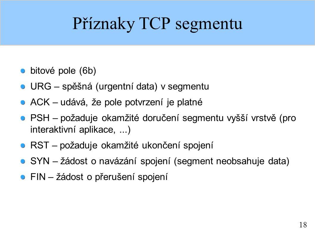 18 Příznaky TCP segmentu bitové pole (6b) URG – spěšná (urgentní data) v segmentu ACK – udává, že pole potvrzení je platné PSH – požaduje okamžité doručení segmentu vyšší vrstvě (pro interaktivní aplikace,...) RST – požaduje okamžité ukončení spojení SYN – žádost o navázání spojení (segment neobsahuje data) FIN – žádost o přerušení spojení