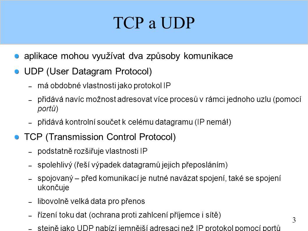 3 TCP a UDP aplikace mohou využívat dva způsoby komunikace UDP (User Datagram Protocol) – má obdobné vlastnosti jako protokol IP – přidává navíc možnost adresovat více procesů v rámci jednoho uzlu (pomocí portů) – přidává kontrolní součet k celému datagramu (IP nemá!) TCP (Transmission Control Protocol) – podstatně rozšiřuje vlastnosti IP – spolehlivý (řeší výpadek datagramů jejich přeposláním) – spojovaný – před komunikací je nutné navázat spojení, také se spojení ukončuje – libovolně velká data pro přenos – řízení toku dat (ochrana proti zahlcení příjemce i sítě) – stejně jako UDP nabízí jemnější adresaci než IP protokol pomocí portů
