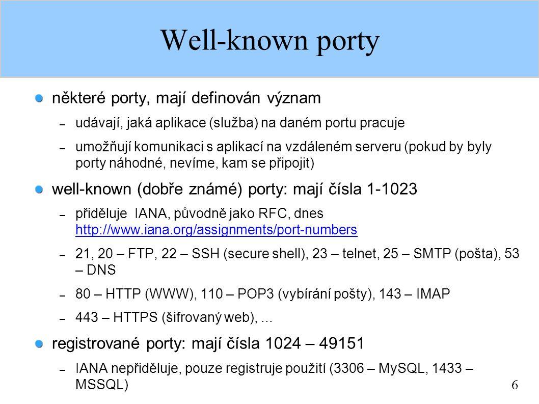 6 Well-known porty některé porty, mají definován význam – udávají, jaká aplikace (služba) na daném portu pracuje – umožňují komunikaci s aplikací na vzdáleném serveru (pokud by byly porty náhodné, nevíme, kam se připojit) well-known (dobře známé) porty: mají čísla 1-1023 – přiděluje IANA, původně jako RFC, dnes http://www.iana.org/assignments/port-numbers http://www.iana.org/assignments/port-numbers – 21, 20 – FTP, 22 – SSH (secure shell), 23 – telnet, 25 – SMTP (pošta), 53 – DNS – 80 – HTTP (WWW), 110 – POP3 (vybírání pošty), 143 – IMAP – 443 – HTTPS (šifrovaný web),...