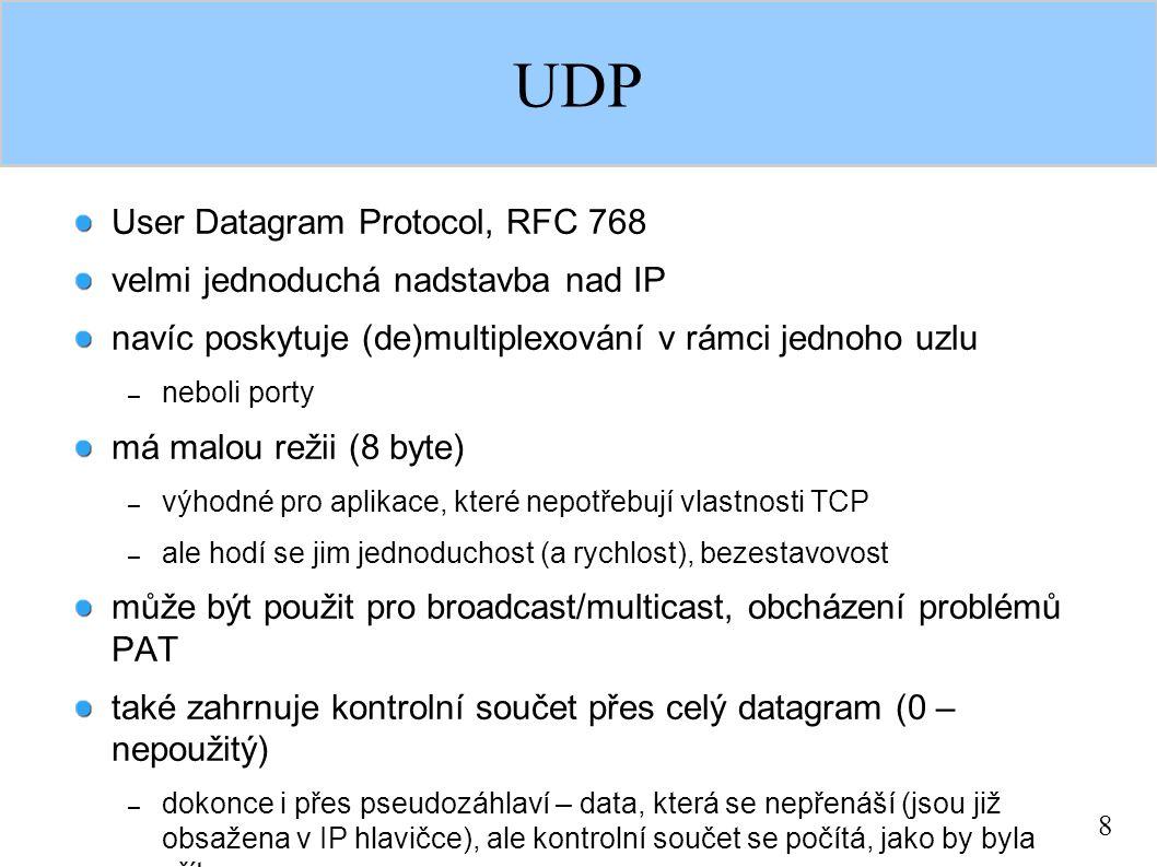 8 UDP User Datagram Protocol, RFC 768 velmi jednoduchá nadstavba nad IP navíc poskytuje (de)multiplexování v rámci jednoho uzlu – neboli porty má malou režii (8 byte) – výhodné pro aplikace, které nepotřebují vlastnosti TCP – ale hodí se jim jednoduchost (a rychlost), bezestavovost může být použit pro broadcast/multicast, obcházení problémů PAT také zahrnuje kontrolní součet přes celý datagram (0 – nepoužitý) – dokonce i přes pseudozáhlaví – data, která se nepřenáší (jsou již obsažena v IP hlavičce), ale kontrolní součet se počítá, jako by byla přítomna – pokud uzel přijme UDP datagram se špatným kontrolním součtem – zahodí se velikost datagramu musí být taková, aby se vešel do IP datagramu