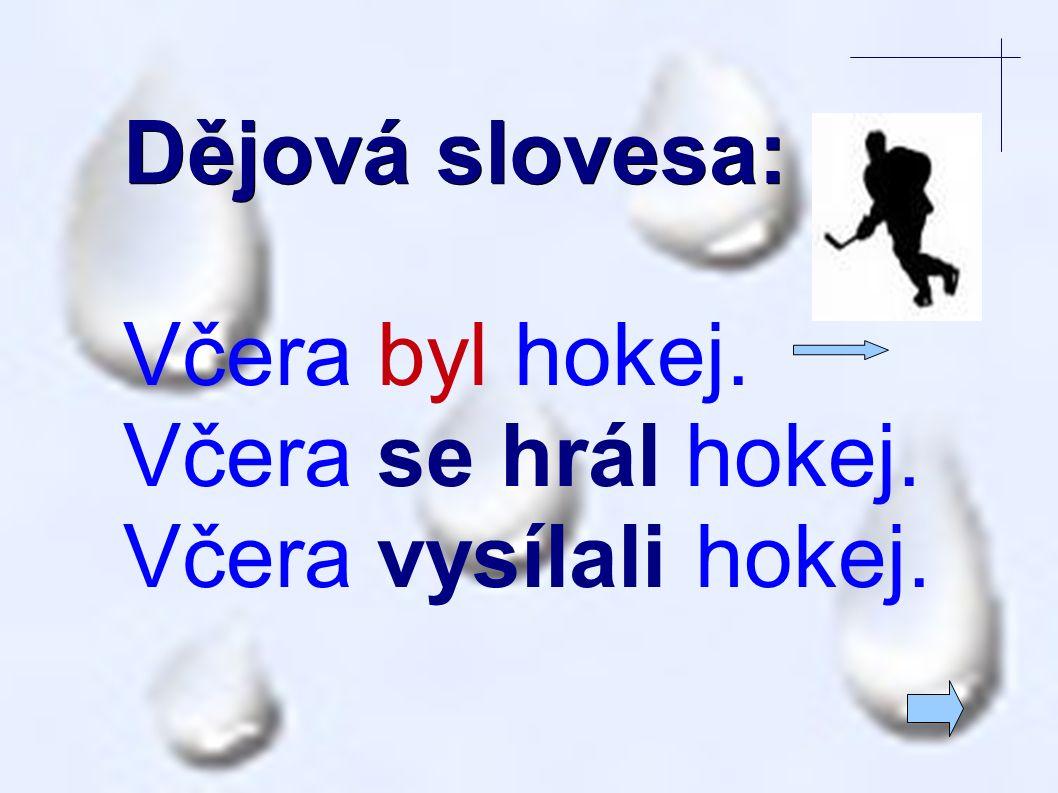 Dějová slovesa: Včera byl hokej. Včera se hrál hokej. Včera vysílali hokej.