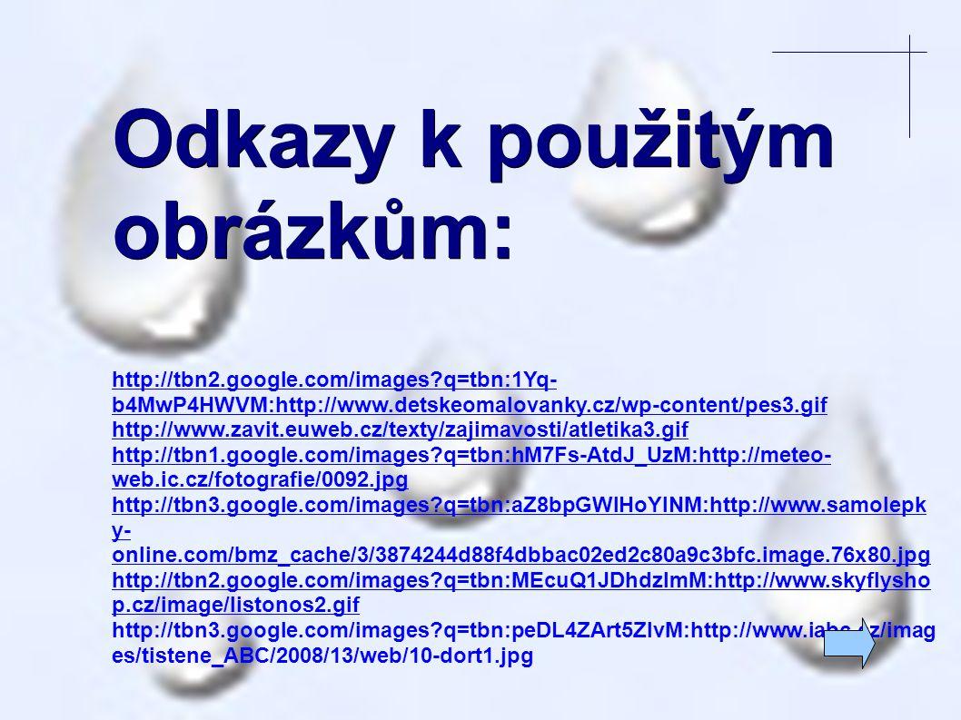 Odkazy k použitým obrázkům: http://tbn2.google.com/images q=tbn:1Yq- b4MwP4HWVM:http://www.detskeomalovanky.cz/wp-content/pes3.gif http://www.zavit.euweb.cz/texty/zajimavosti/atletika3.gif http://tbn1.google.com/images q=tbn:hM7Fs-AtdJ_UzM:http://meteo- web.ic.cz/fotografie/0092.jpg http://tbn3.google.com/images q=tbn:aZ8bpGWIHoYINM:http://www.samolepk y- online.com/bmz_cache/3/3874244d88f4dbbac02ed2c80a9c3bfc.image.76x80.jpg http://tbn2.google.com/images q=tbn:MEcuQ1JDhdzImM:http://www.skyflysho p.cz/image/listonos2.gif http://tbn3.google.com/images q=tbn:peDL4ZArt5ZIvM:http://www.iabc.cz/imag es/tistene_ABC/2008/13/web/10-dort1.jpg