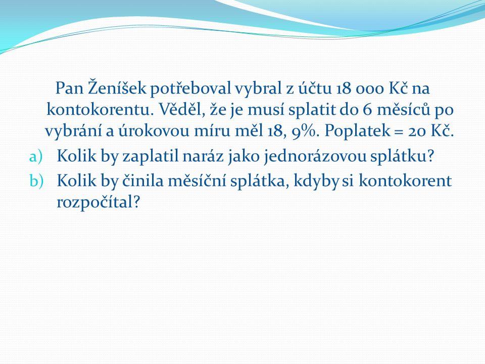 Pan Ženíšek potřeboval vybral z účtu 18 000 Kč na kontokorentu. Věděl, že je musí splatit do 6 měsíců po vybrání a úrokovou míru měl 18, 9%. Poplatek