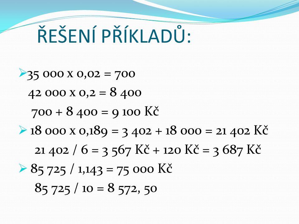 ŘEŠENÍ PŘÍKLADŮ:  35 000 x 0,02 = 700 42 000 x 0,2 = 8 400 700 + 8 400 = 9 100 Kč  18 000 x 0,189 = 3 402 + 18 000 = 21 402 Kč 21 402 / 6 = 3 567 Kč