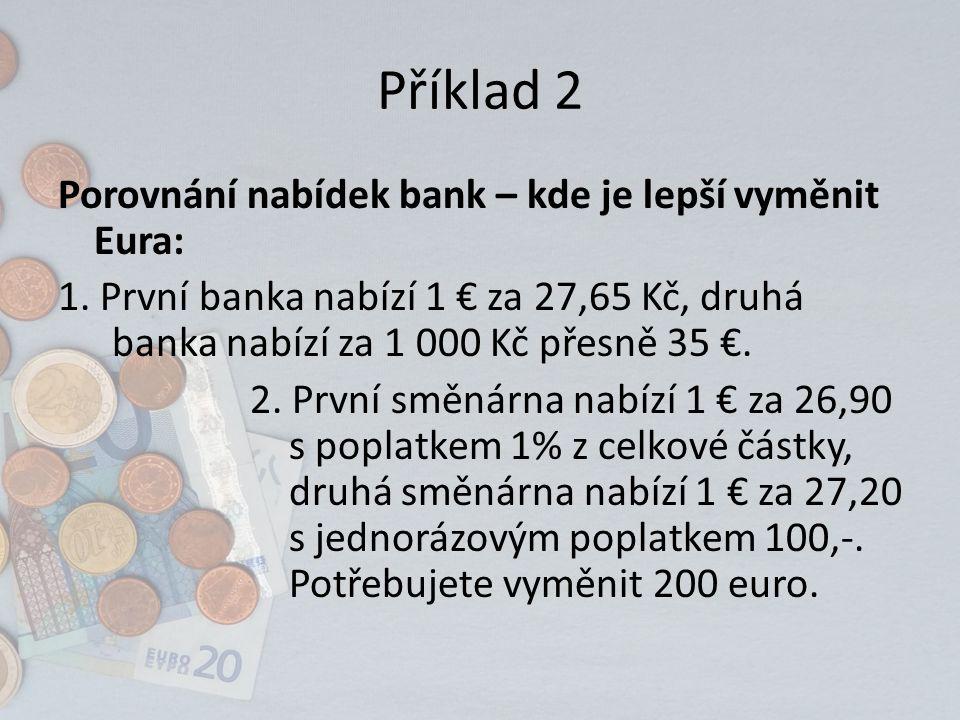Příklad 2 Porovnání nabídek bank – kde je lepší vyměnit Eura: 1. První banka nabízí 1 € za 27,65 Kč, druhá banka nabízí za 1 000 Kč přesně 35 €. 2. Pr
