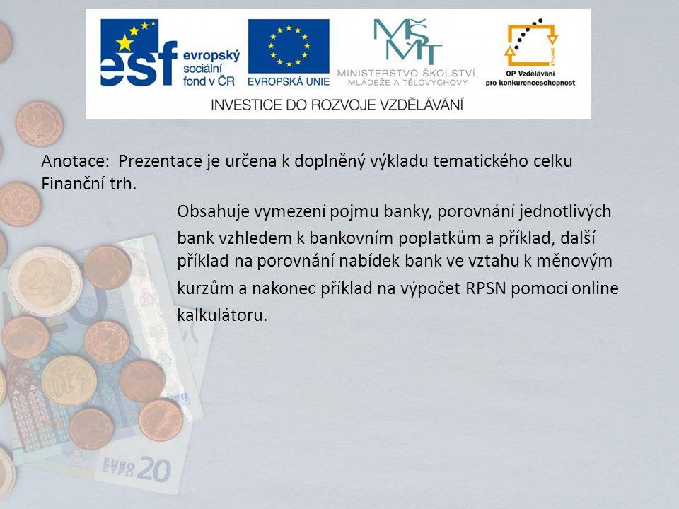 Anotace: Prezentace je určena k doplněný výkladu tematického celku Finanční trh. Obsahuje vymezení pojmu banky, porovnání jednotlivých bank vzhledem k