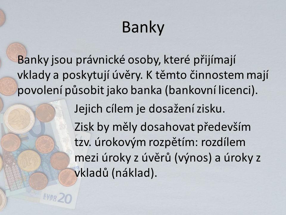 Banky Banky jsou právnické osoby, které přijímají vklady a poskytují úvěry. K těmto činnostem mají povolení působit jako banka (bankovní licenci). Jej