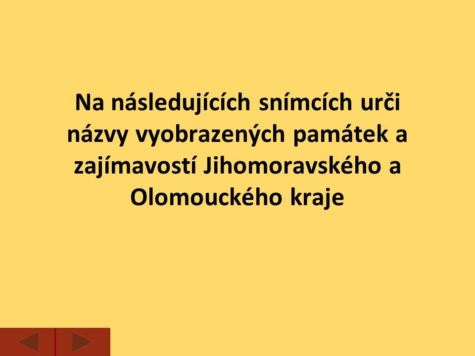 Na následujících snímcích urči názvy vyobrazených památek a zajímavostí Jihomoravského a Olomouckého kraje