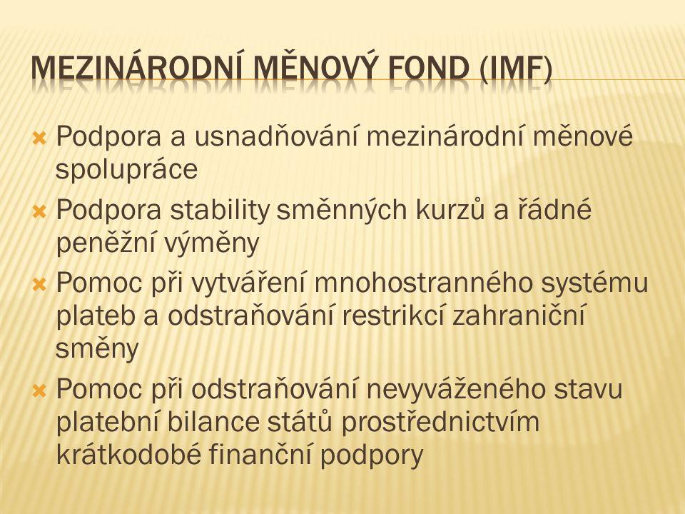  Podpora a usnadňování mezinárodní měnové spolupráce  Podpora stability směnných kurzů a řádné peněžní výměny  Pomoc při vytváření mnohostranného systému plateb a odstraňování restrikcí zahraniční směny  Pomoc při odstraňování nevyváženého stavu platební bilance států prostřednictvím krátkodobé finanční podpory