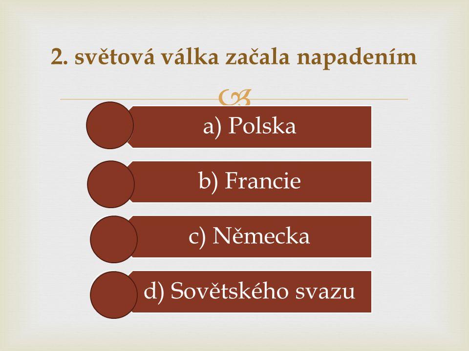  2. světová válka začala napadením a) Polska b) Francie c) Německa d) Sovětského svazu