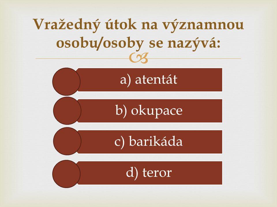  a) atentát b) okupace c) barikáda d) teror Vražedný útok na významnou osobu/osoby se nazývá: