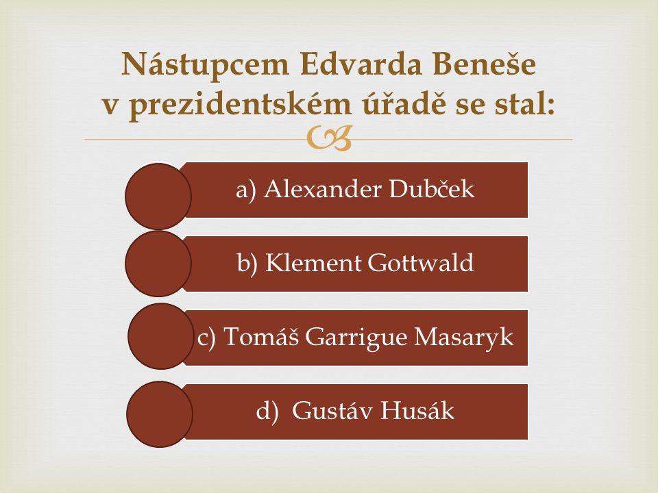  a) Alexander Dubček b) Klement Gottwald c) Tomáš Garrigue Masaryk d) Gustáv Husák Nástupcem Edvarda Beneše v prezidentském úřadě se stal: