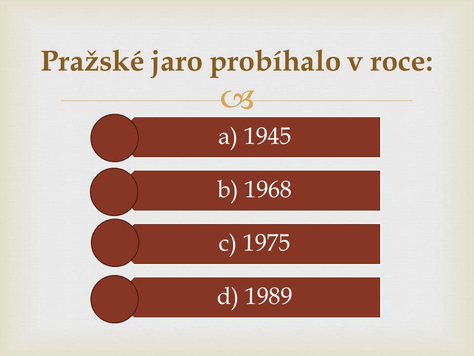  a) 1945 b) 1968 c) 1975 d) 1989 Pražské jaro probíhalo v roce:
