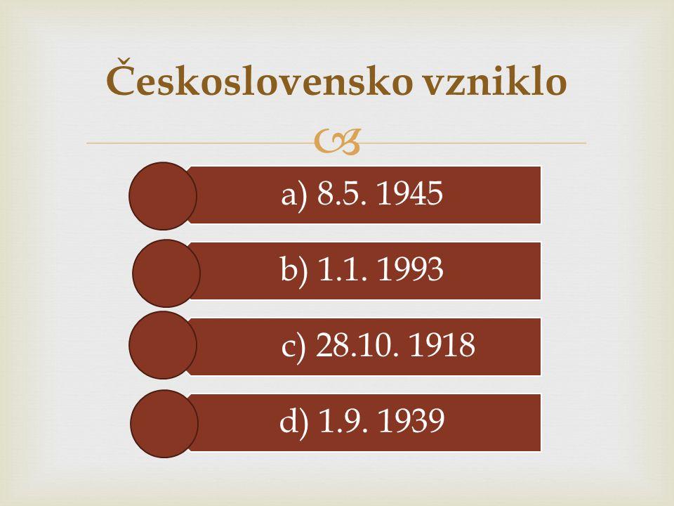  a) 8.5. 1945 b) 1.1. 1993 c) 28.10. 1918 d) 1.9. 1939 Československo vzniklo