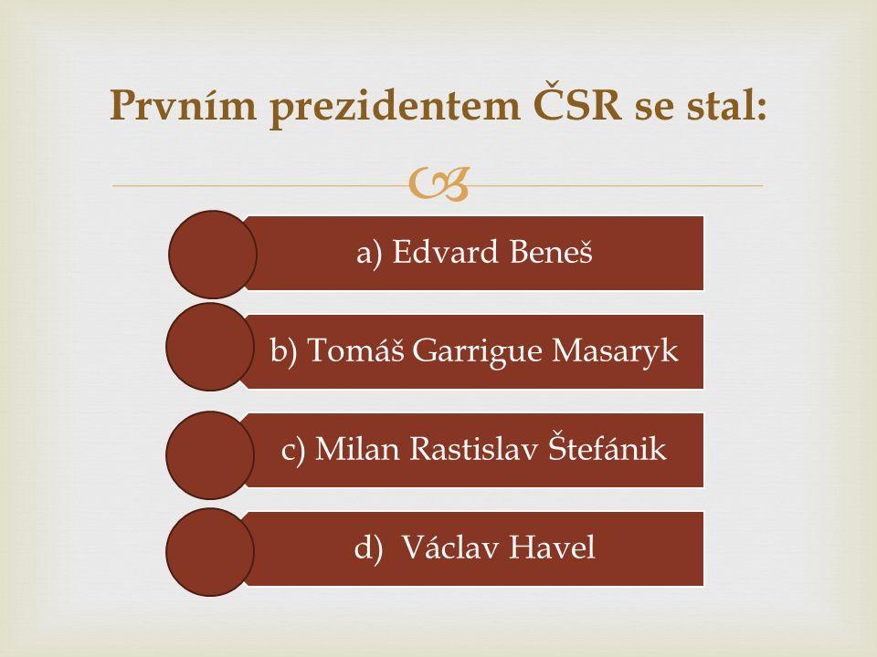  a) Edvard Beneš b) Tomáš Garrigue Masaryk c) Milan Rastislav Štefánik d) Václav Havel Prvním prezidentem ČSR se stal: