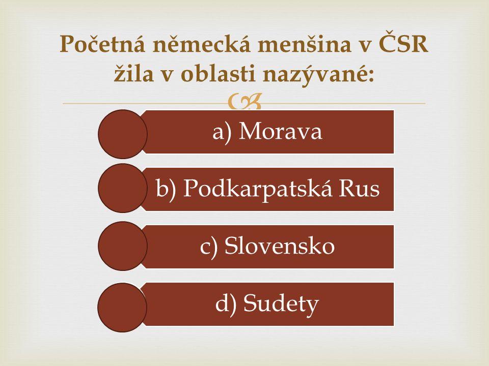  Početná německá menšina v ČSR žila v oblasti nazývané: a) Morava b) Podkarpatská Rus c) Slovensko d) Sudety