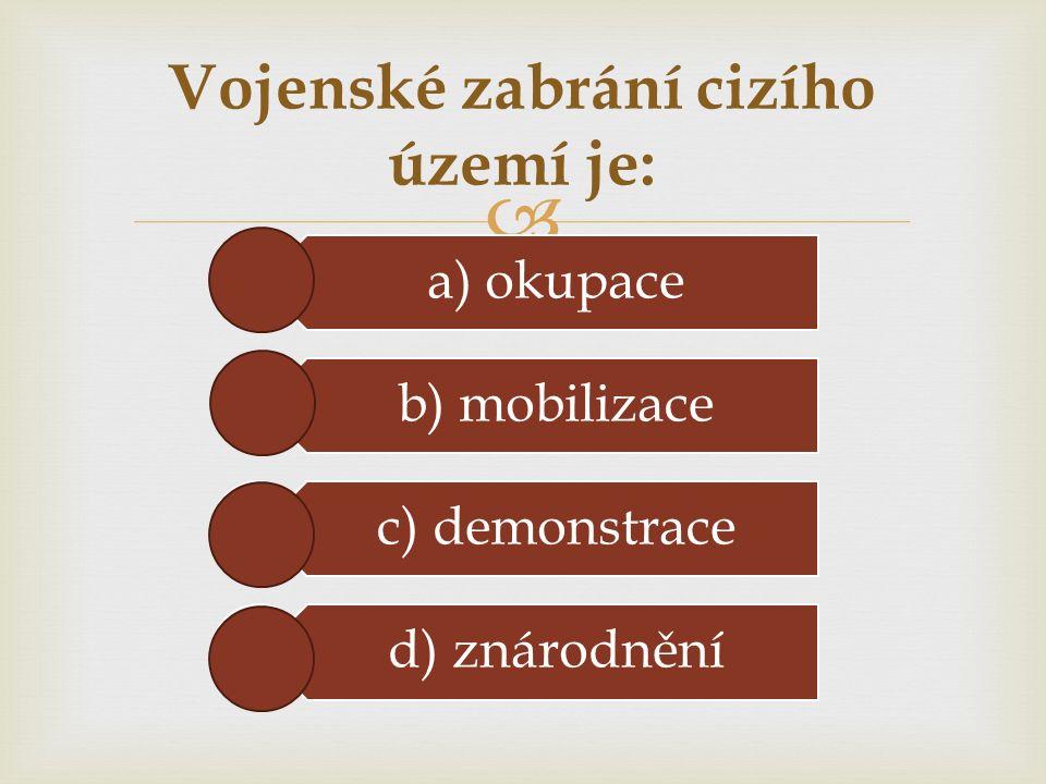  Vojenské zabrání cizího území je: a) okupace b) mobilizace c) demonstrace d) znárodnění