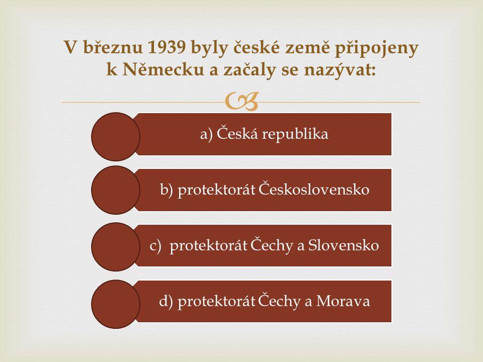  V březnu 1939 byly české země připojeny k Německu a začaly se nazývat: a) Česká republika b) protektorát Československo c) protektorát Čechy a Slovensko d) protektorát Čechy a Morava