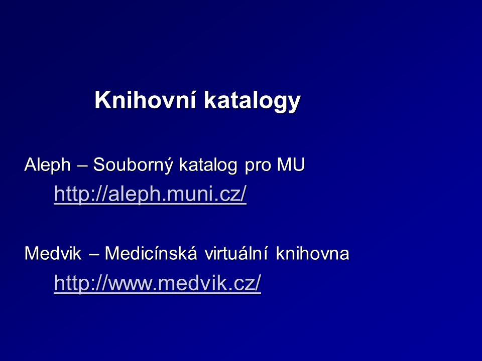 Knihovní katalogy Knihovní katalogy Aleph – Souborný katalog pro MU http://aleph.muni.cz/ http://aleph.muni.cz/http://aleph.muni.cz/ Medvik – Medicínská virtuální knihovna http://www.medvik.cz/ http://www.medvik.cz/http://www.medvik.cz/
