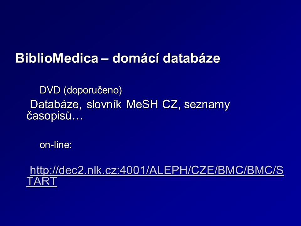 BiblioMedica – domácí databáze DVD (doporučeno) Databáze, slovník MeSH CZ, seznamy časopisů… on-line: http://dec2.nlk.cz:4001/ALEPH/CZE/BMC/BMC/S TART http://dec2.nlk.cz:4001/ALEPH/CZE/BMC/BMC/S TART