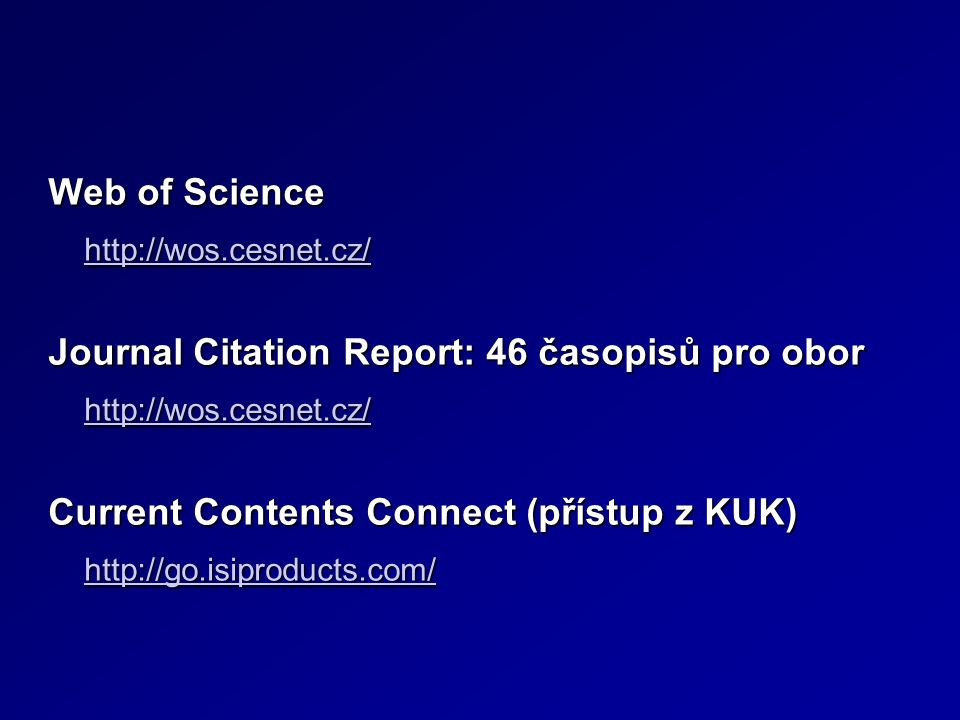 Web of Science http://wos.cesnet.cz/ Journal Citation Report: 46 časopisů pro obor http://wos.cesnet.cz/ Current Contents Connect (přístup z KUK) http://go.isiproducts.com/