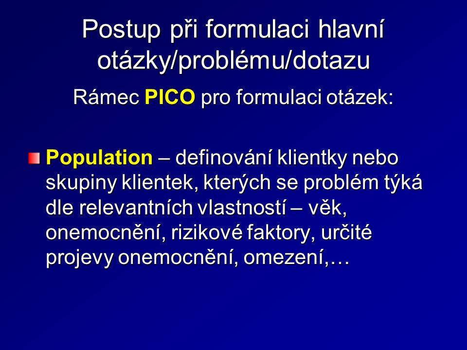 Postup při formulaci hlavní otázky/problému/dotazu Rámec PICO pro formulaci otázek: Population – definování klientky nebo skupiny klientek, kterých se