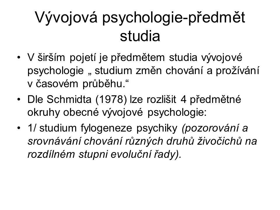 """Vývojová psychologie-předmět studia V širším pojetí je předmětem studia vývojové psychologie """" studium změn chování a prožívání v časovém průběhu. Dle Schmidta (1978) lze rozlišit 4 předmětné okruhy obecné vývojové psychologie: 1/ studium fylogeneze psychiky (pozorování a srovnávání chování různých druhů živočichů na rozdílném stupni evoluční řady)."""