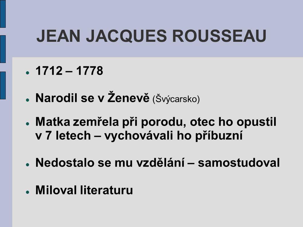 1712 – 1778 Narodil se v Ženevě (Švýcarsko) Matka zemřela při porodu, otec ho opustil v 7 letech – vychovávali ho příbuzní Nedostalo se mu vzdělání – samostudoval Miloval literaturu JEAN JACQUES ROUSSEAU