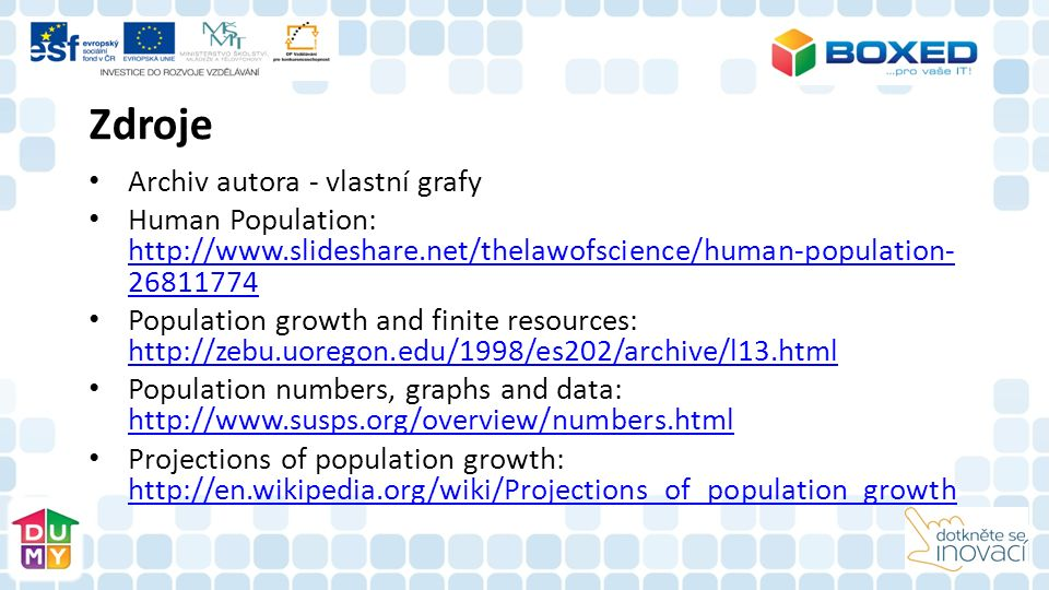Zdroje Archiv autora - vlastní grafy Human Population: http://www.slideshare.net/thelawofscience/human-population- 26811774 http://www.slideshare.net/thelawofscience/human-population- 26811774 Population growth and finite resources: http://zebu.uoregon.edu/1998/es202/archive/l13.html http://zebu.uoregon.edu/1998/es202/archive/l13.html Population numbers, graphs and data: http://www.susps.org/overview/numbers.html http://www.susps.org/overview/numbers.html Projections of population growth: http://en.wikipedia.org/wiki/Projections_of_population_growth http://en.wikipedia.org/wiki/Projections_of_population_growth
